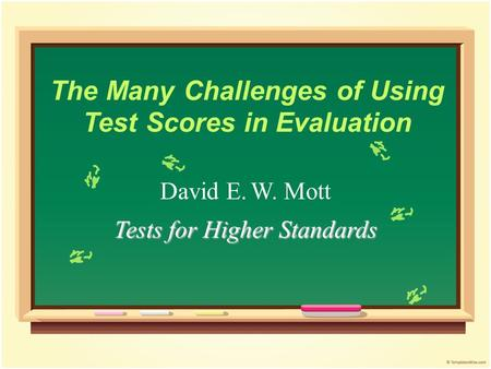 The Many Challenges of Using Test Scores in Evaluation David E. W. Mott Tests for Higher Standards.