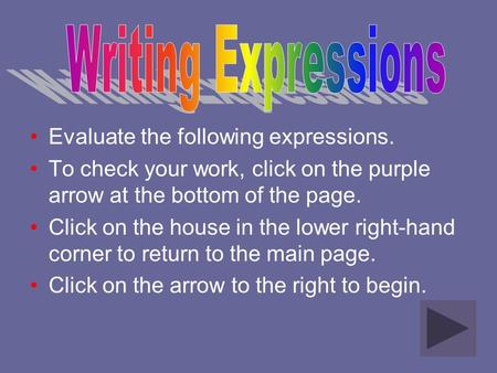 Evaluate the following expressions. To check your work, click on the purple arrow at the bottom of the page. Click on the house in the lower right-hand.