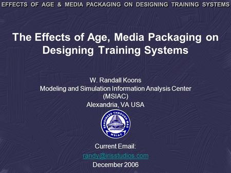 The Effects of Age, Media Packaging on Designing Training Systems W. Randall Koons Modeling and Simulation Information Analysis Center (MSIAC) Alexandria,