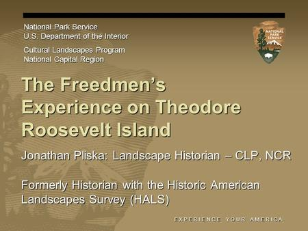 E X P E R I E N C E Y O U R A M E R I C A The Freedmens Experience on Theodore Roosevelt Island Jonathan Pliska: Landscape Historian – CLP, NCR Formerly.