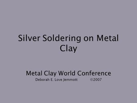 Silver Soldering on Metal Clay Metal Clay World Conference Deborah E. Love Jemmott©2007.