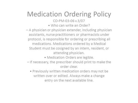 Medication Ordering Policy CO-PM-03-06 v.3/07 Who can write an Order? – A physician or physician extender, including physician assistants, nurse practitioners.