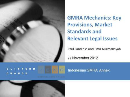 GMRA Mechanics: Key Provisions, Market Standards and Relevant Legal Issues Paul Landless and Emir Nurmansyah 22 November 2012 Indonesian GMRA Annex.