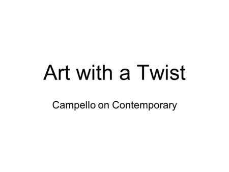 Art with a Twist Campello on Contemporary. Or what this really will be… Who is this Campello guy anyway? A quick review of art history A quick lesson.