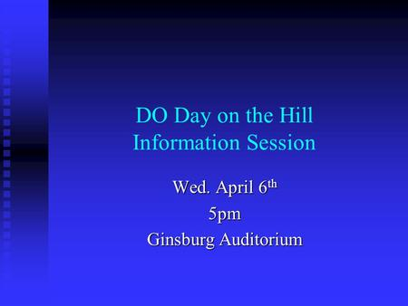 DO Day on the Hill Information Session Wed. April 6 th 5pm Ginsburg Auditorium.