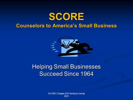 SCORE Counselors to Americas Small Business Helping Small Businesses Succeed Since 1964 SCORE Chapter 255 Ventura County 2011.