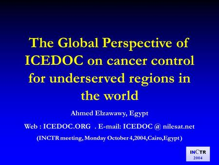 IN C TR 2004 The Global Perspective of ICEDOC on cancer control for underserved regions in the world Ahmed Elzawawy, Egypt Web : ICEDOC.ORG. E-mail: ICEDOC.
