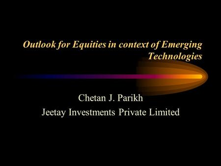 Outlook for Equities in context of Emerging Technologies Chetan J. Parikh Jeetay Investments Private Limited.