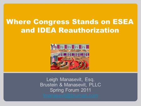 Where Congress Stands on ESEA and IDEA Reauthorization Leigh Manasevit, Esq. Brustein & Manasevit, PLLC Spring Forum 2011