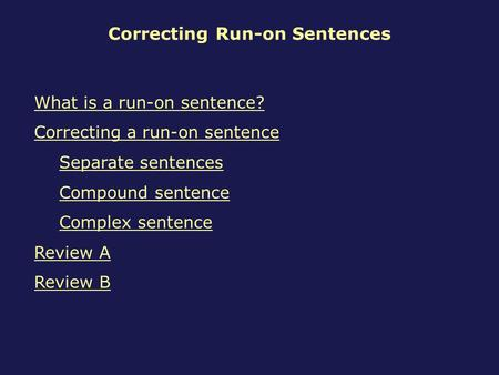 What is a run-on sentence? Correcting a run-on sentence Separate sentences Compound sentence Complex sentence Review A Review B Correcting Run-on Sentences.