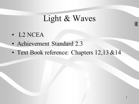 1 Light & Waves L2 NCEA Achievement Standard 2.3 Text Book reference: Chapters 12,13 &14.