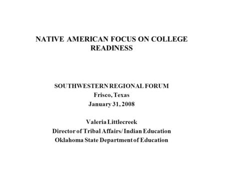 NATIVE AMERICAN FOCUS ON COLLEGE READINESS SOUTHWESTERN REGIONAL FORUM Frisco, Texas January 31, 2008 Valeria Littlecreek Director of Tribal Affairs/ Indian.