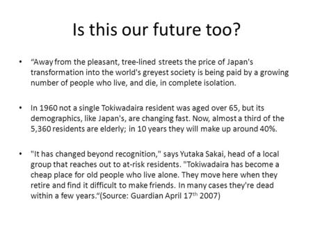 Is this our future too? Away from the pleasant, tree-lined streets the price of Japan's transformation into the world's greyest society is being paid by.