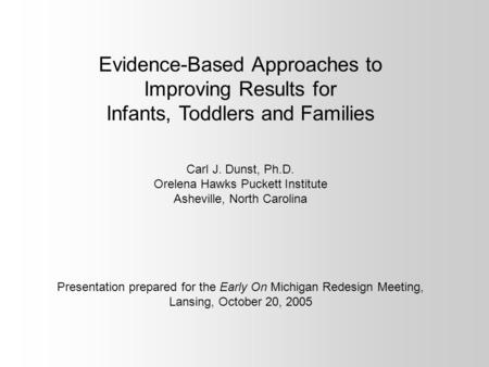 Evidence-Based Approaches to Improving Results for Infants, Toddlers and Families Carl J. Dunst, Ph.D. Orelena Hawks Puckett Institute Asheville, North.