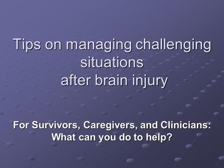 Tips on managing challenging situations after brain injury For Survivors, Caregivers, and Clinicians: What can you do to help?