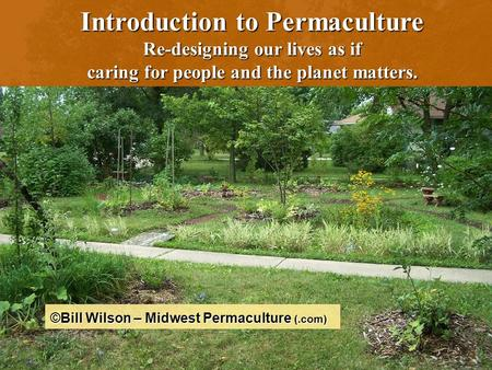 1 Introduction to Permaculture Re-designing our lives as if caring for people and the planet matters. ©Bill Wilson – Midwest Permaculture (.com)