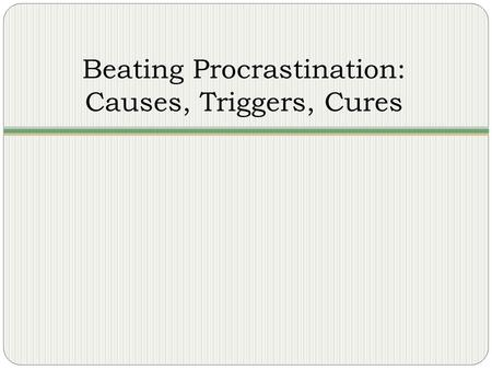 Beating Procrastination: Causes, Triggers, Cures.