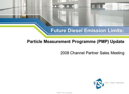 © 2007, TSI Incorporated Future Diesel Emission Limits: Particle Measurement Programme (PMP) Update 2008 Channel Partner Sales Meeting.