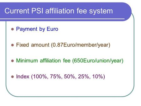 Current PSI affiliation fee system Payment by Euro Fixed amount (0.87Euro/member/year) Minimum affiliation fee (650Euro/union/year) Index (100%, 75%, 50%,
