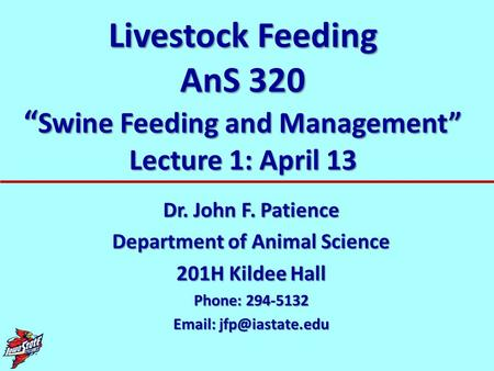 Livestock Feeding AnS 320 Swine Feeding and Management Lecture 1: April 13 Dr. John F. Patience Department of Animal Science 201H Kildee Hall Phone: 294-5132.