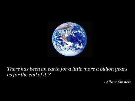 There has been an earth for a little more a billion years as for the end of it - Albert Einstein.