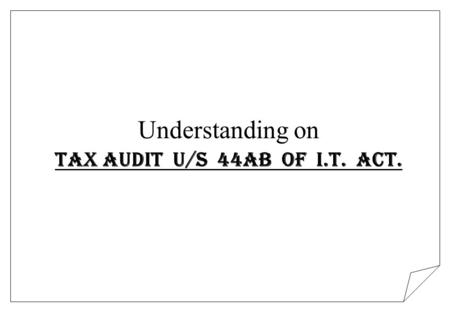 Understanding on Tax Audit U/s 44AB of I.T. Act..