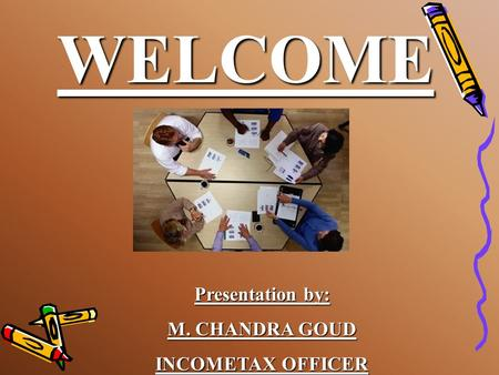 WELCOME Presentation by: M. CHANDRA GOUD INCOMETAX OFFICER.
