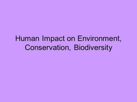 Human Impact on Environment, Conservation, Biodiversity.