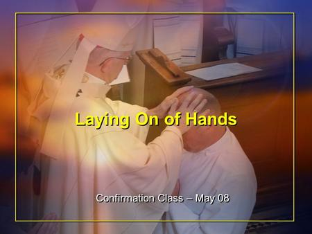 Laying On of Hands Confirmation Class – May 08. Overview First Thoughts Opening Ritual Laying On of Hands Example in the Bible Receiving the Holy Spirit.