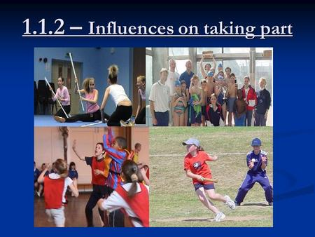 1.1.2 – Influences on taking part. Lesson Objectives I must be able to identify the main factors that affect involvement in sport I must be able to identify.
