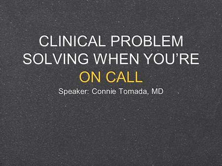 CLINICAL PROBLEM SOLVING WHEN YOURE ON CALL Speaker: Connie Tomada, MD.