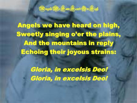 Angels We Have Heard On High Angels we have heard on high, Sweetly singing oer the plains, And the mountains in reply Echoing their joyous strains: Gloria,