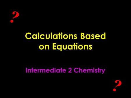 Calculations Based on Equations Intermediate 2 Chemistry ? ?