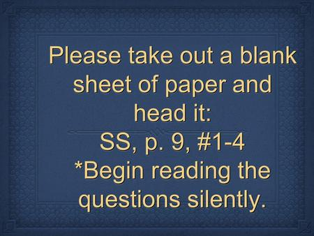 Please take out a blank sheet of paper and head it: SS, p. 9, #1-4 *Begin reading the questions silently.