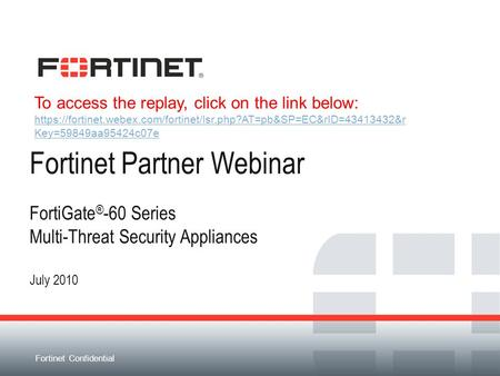 Fortinet Confidential Fortinet Partner Webinar FortiGate ® -60 Series Multi-Threat Security Appliances July 2010 To access the replay, click on the link.