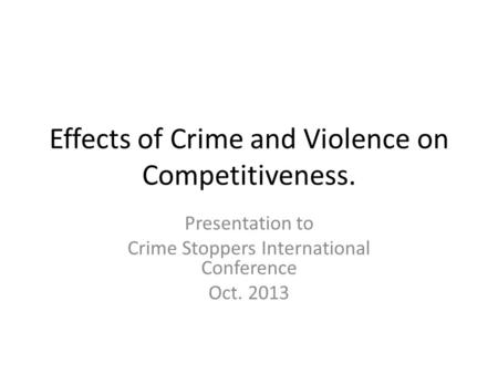 Effects of Crime and Violence on Competitiveness. Presentation to Crime Stoppers International Conference Oct. 2013.
