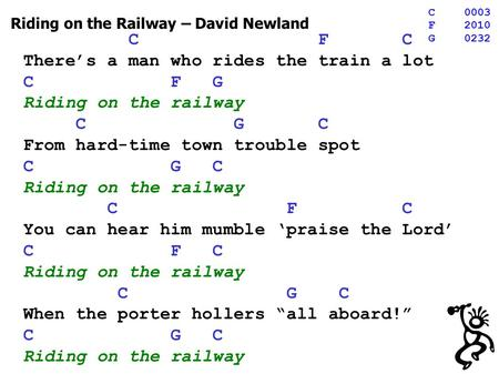 Riding on the Railway – David Newland C F C Theres a man who rides the train a lot C F G Riding on the railway C G C From hard-time town trouble spot C.