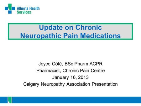 Update on Chronic Neuropathic Pain Medications Joyce Côté, BSc Pharm ACPR Pharmacist, Chronic Pain Centre January 16, 2013 Calgary Neuropathy Association.