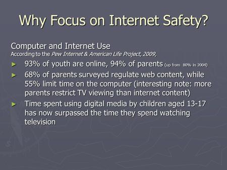 Why Focus on Internet Safety? Computer and Internet Use According to the Pew Internet & American Life Project, 2009, 93% of youth are online, 94% of parents.