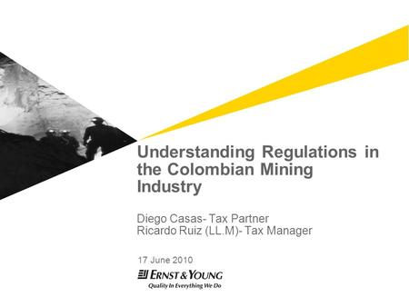 Understanding Regulations in the Colombian Mining Industry Diego Casas- Tax Partner Ricardo Ruiz (LL.M)- Tax Manager 17 June 2010.