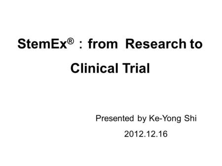 Presented by Ke-Yong Shi 2012.12.16 StemEx ® from Research to Clinical Trial.