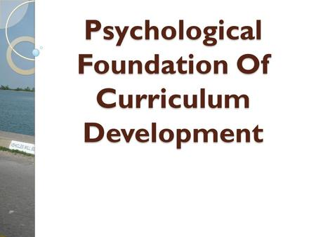 Psychological Foundation Of Curriculum Development Psychological Foundation Of Curriculum Development.
