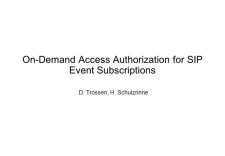 On-Demand Access Authorization for SIP Event Subscriptions D. Trossen, H. Schulzrinne.