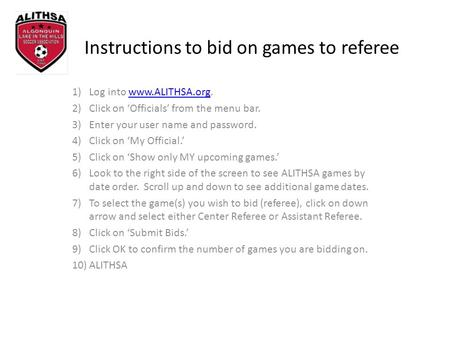 Instructions to bid on games to referee 1)Log into www.ALITHSA.org.www.ALITHSA.org 2)Click on Officials from the menu bar. 3)Enter your user name and password.
