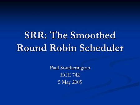 SRR: The Smoothed Round Robin Scheduler Paul Southerington ECE 742 5 May 2005.