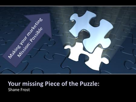 Your missing Piece of the Puzzle: Shane Frost. How this puzzle piece fits Marketing Experience & Passion Who is Shane Frost? Where did he work before?