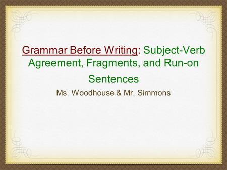 Grammar Before Writing: Subject-Verb Agreement, Fragments, and Run-on Sentences Ms. Woodhouse & Mr. Simmons.
