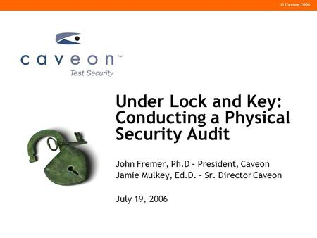 © Caveon, 2006 Under Lock and Key: Conducting a Physical Security Audit John Fremer, Ph.D – President, Caveon Jamie Mulkey, Ed.D. – Sr. Director Caveon.