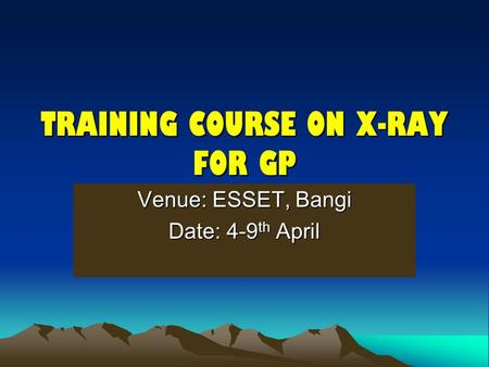 TRAINING COURSE ON X-RAY FOR GP Venue: ESSET, Bangi Date: 4-9 th April.