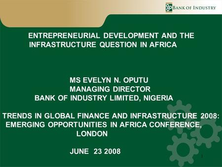1 ENTREPRENEURIAL DEVELOPMENT AND THE INFRASTRUCTURE QUESTION IN AFRICA MS EVELYN N. OPUTU MANAGING DIRECTOR BANK OF INDUSTRY LIMITED, NIGERIA TRENDS IN.